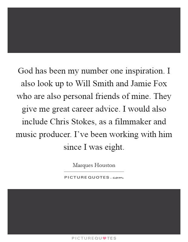 God has been my number one inspiration. I also look up to Will Smith and Jamie Fox who are also personal friends of mine. They give me great career advice. I would also include Chris Stokes, as a filmmaker and music producer. I've been working with him since I was eight Picture Quote #1