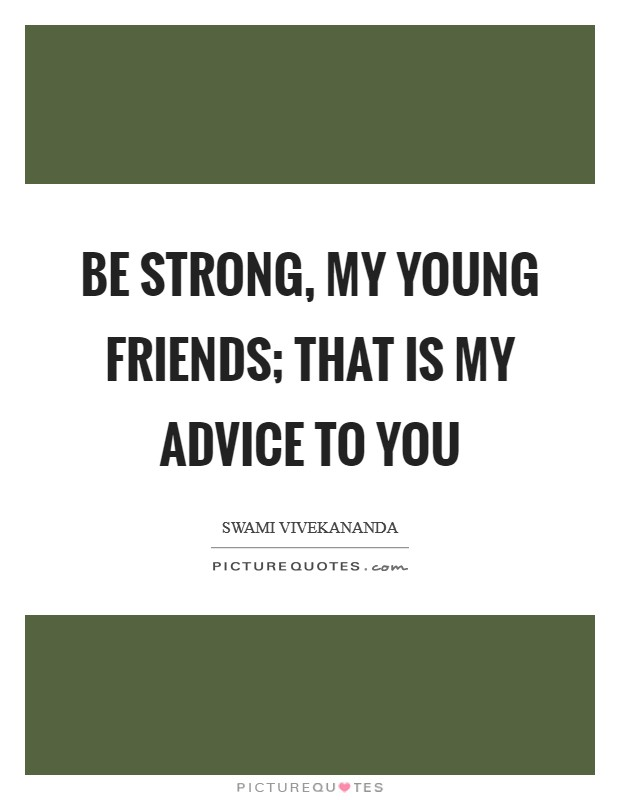 Be strong, my young friends; that is my advice to you Picture Quote #1