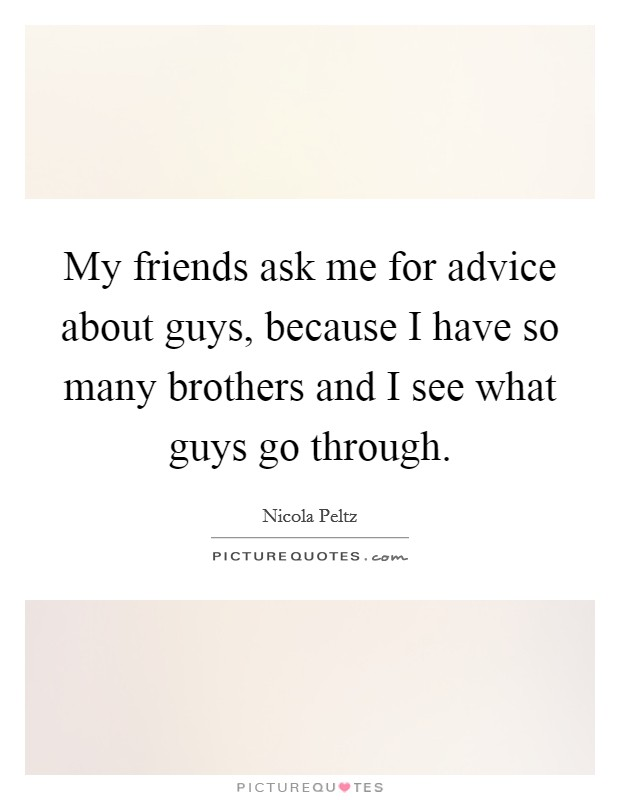 My friends ask me for advice about guys, because I have so many brothers and I see what guys go through Picture Quote #1