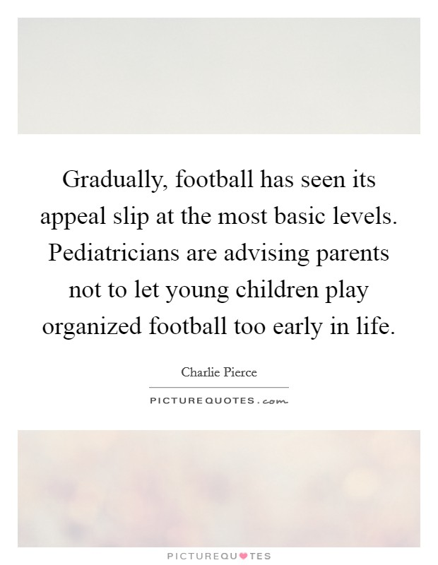 Gradually, football has seen its appeal slip at the most basic levels. Pediatricians are advising parents not to let young children play organized football too early in life Picture Quote #1