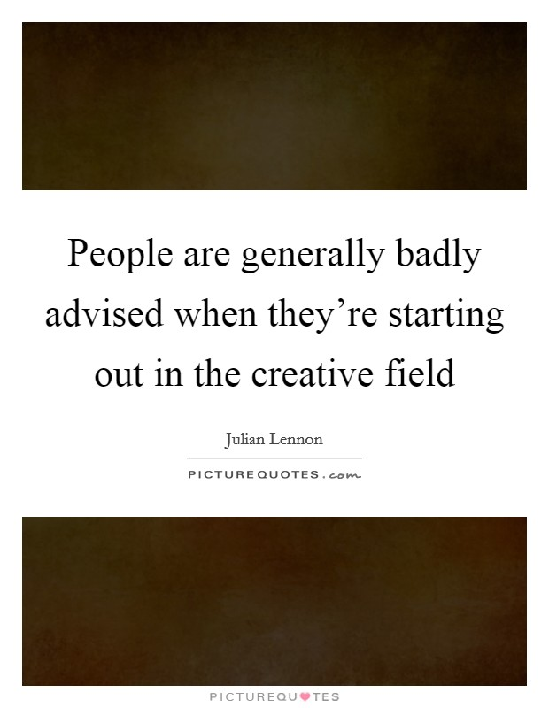 People are generally badly advised when they're starting out in the creative field Picture Quote #1