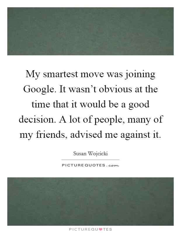 My smartest move was joining Google. It wasn't obvious at the time that it would be a good decision. A lot of people, many of my friends, advised me against it Picture Quote #1