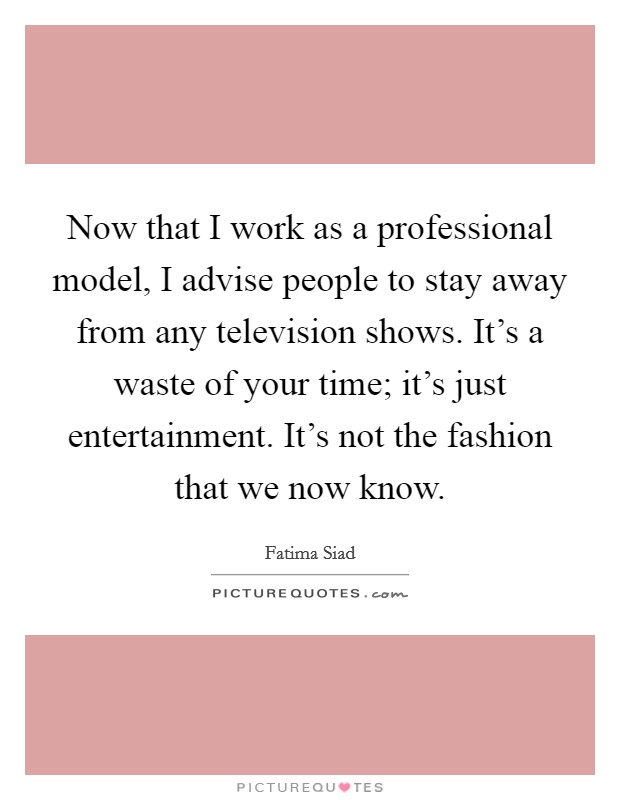 Now that I work as a professional model, I advise people to stay away from any television shows. It's a waste of your time; it's just entertainment. It's not the fashion that we now know Picture Quote #1