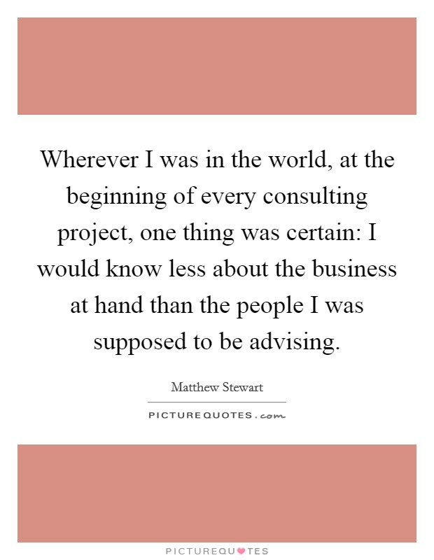 Wherever I was in the world, at the beginning of every consulting project, one thing was certain: I would know less about the business at hand than the people I was supposed to be advising Picture Quote #1