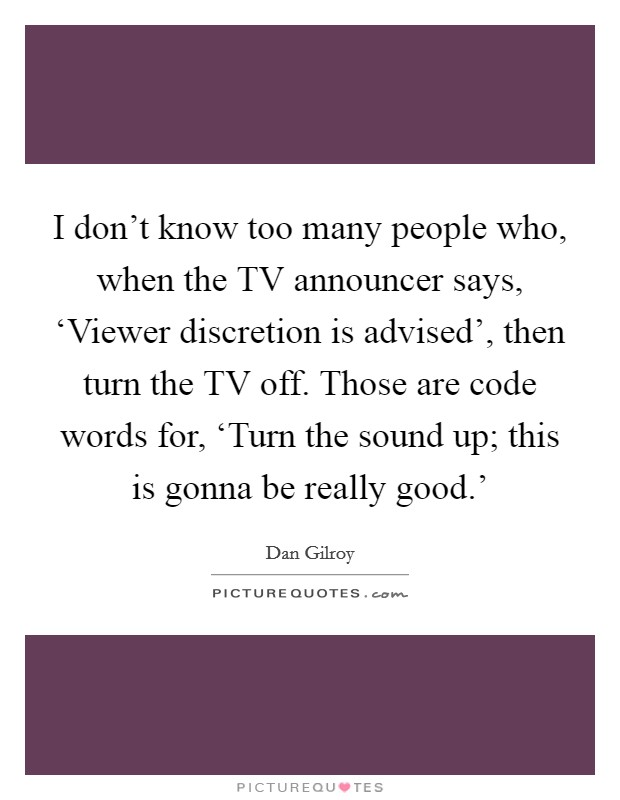 I don't know too many people who, when the TV announcer says, 'Viewer discretion is advised', then turn the TV off. Those are code words for, 'Turn the sound up; this is gonna be really good.' Picture Quote #1