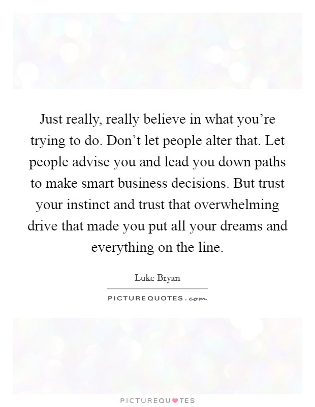 Just really, really believe in what you're trying to do. Don't let people alter that. Let people advise you and lead you down paths to make smart business decisions. But trust your instinct and trust that overwhelming drive that made you put all your dreams and everything on the line. Picture Quote #1