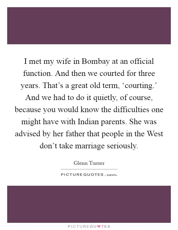 I met my wife in Bombay at an official function. And then we courted for three years. That's a great old term, 'courting.' And we had to do it quietly, of course, because you would know the difficulties one might have with Indian parents. She was advised by her father that people in the West don't take marriage seriously Picture Quote #1