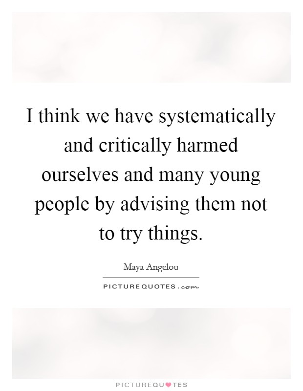 I think we have systematically and critically harmed ourselves and many young people by advising them not to try things Picture Quote #1