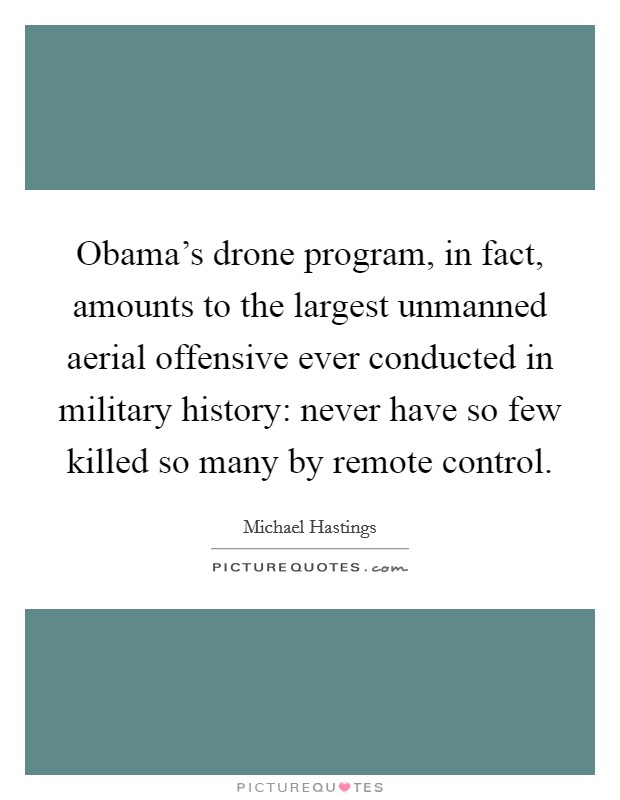 Obama's drone program, in fact, amounts to the largest unmanned aerial offensive ever conducted in military history: never have so few killed so many by remote control Picture Quote #1