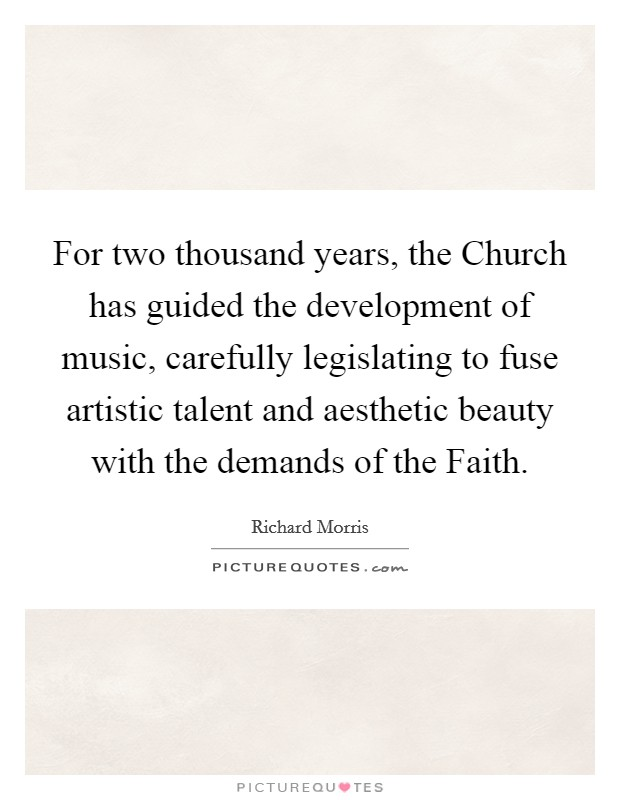 For two thousand years, the Church has guided the development of music, carefully legislating to fuse artistic talent and aesthetic beauty with the demands of the Faith Picture Quote #1