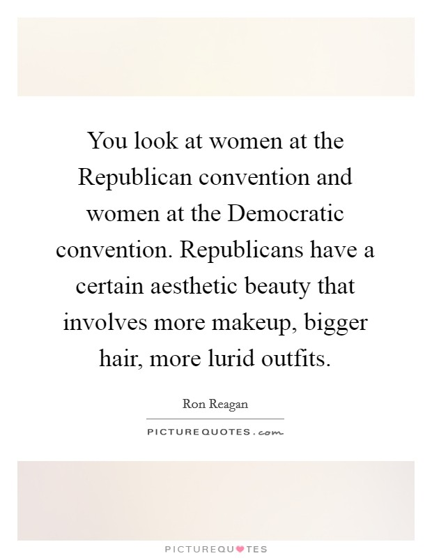 You look at women at the Republican convention and women at the Democratic convention. Republicans have a certain aesthetic beauty that involves more makeup, bigger hair, more lurid outfits Picture Quote #1