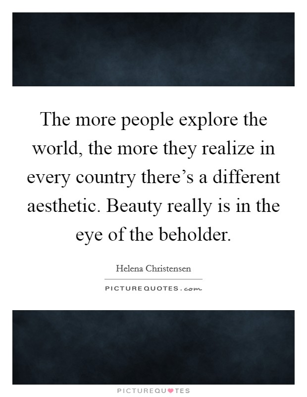 The more people explore the world, the more they realize in every country there's a different aesthetic. Beauty really is in the eye of the beholder Picture Quote #1