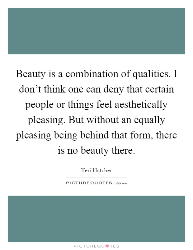 Beauty is a combination of qualities. I don't think one can deny that certain people or things feel aesthetically pleasing. But without an equally pleasing being behind that form, there is no beauty there Picture Quote #1
