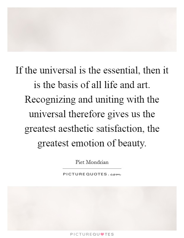 If the universal is the essential, then it is the basis of all life and art. Recognizing and uniting with the universal therefore gives us the greatest aesthetic satisfaction, the greatest emotion of beauty Picture Quote #1
