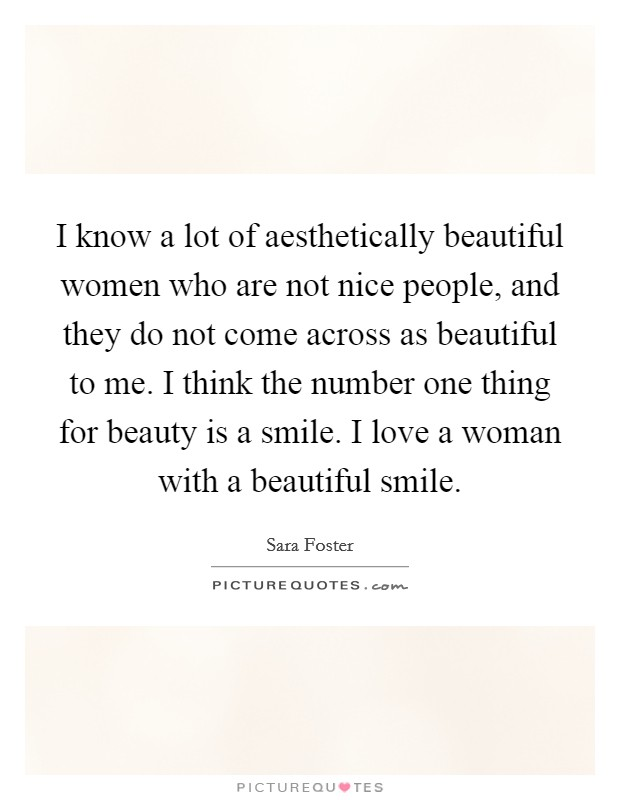 I know a lot of aesthetically beautiful women who are not nice people, and they do not come across as beautiful to me. I think the number one thing for beauty is a smile. I love a woman with a beautiful smile Picture Quote #1