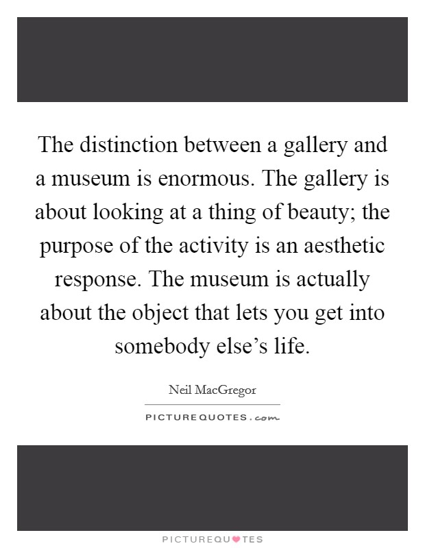 The distinction between a gallery and a museum is enormous. The gallery is about looking at a thing of beauty; the purpose of the activity is an aesthetic response. The museum is actually about the object that lets you get into somebody else's life Picture Quote #1