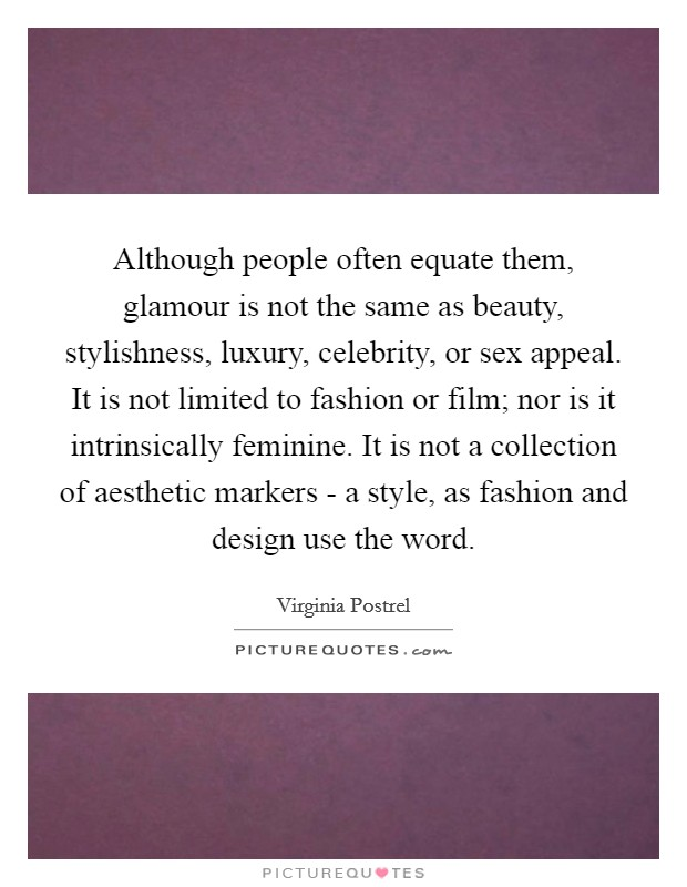 Although people often equate them, glamour is not the same as beauty, stylishness, luxury, celebrity, or sex appeal. It is not limited to fashion or film; nor is it intrinsically feminine. It is not a collection of aesthetic markers - a style, as fashion and design use the word Picture Quote #1