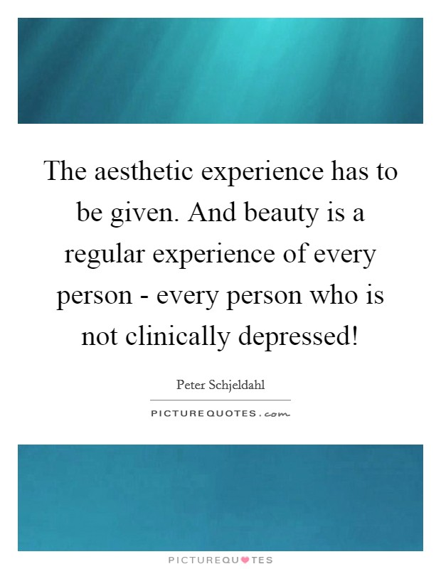 The aesthetic experience has to be given. And beauty is a regular experience of every person - every person who is not clinically depressed! Picture Quote #1