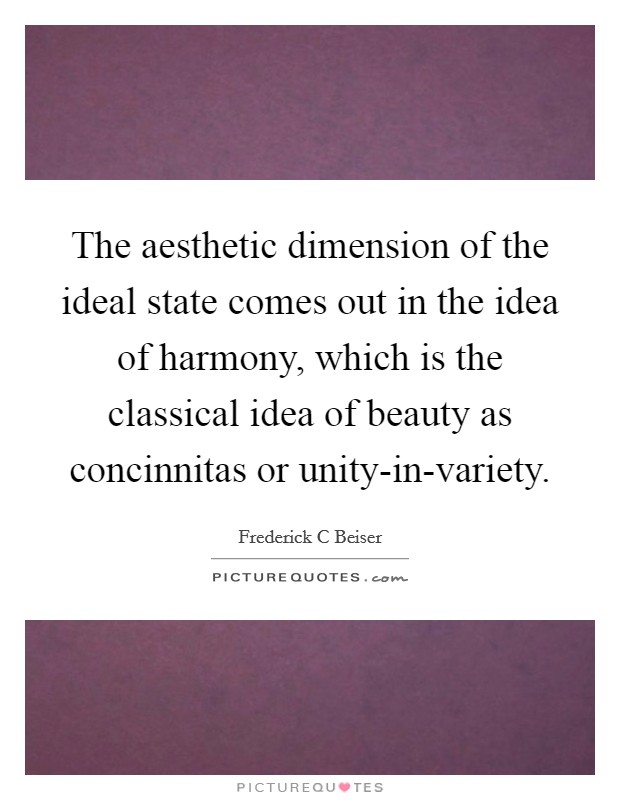 The aesthetic dimension of the ideal state comes out in the idea of harmony, which is the classical idea of beauty as concinnitas or unity-in-variety Picture Quote #1