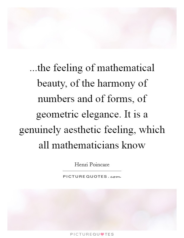 ...the feeling of mathematical beauty, of the harmony of numbers and of forms, of geometric elegance. It is a genuinely aesthetic feeling, which all mathematicians know Picture Quote #1