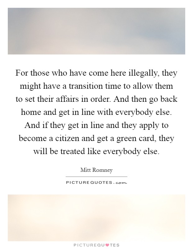 For those who have come here illegally, they might have a transition time to allow them to set their affairs in order. And then go back home and get in line with everybody else. And if they get in line and they apply to become a citizen and get a green card, they will be treated like everybody else Picture Quote #1