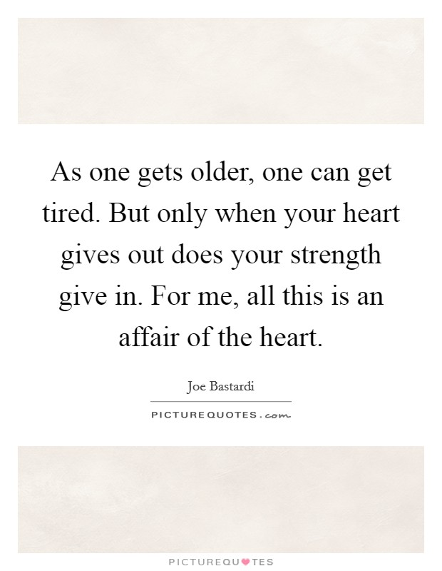 As one gets older, one can get tired. But only when your heart gives out does your strength give in. For me, all this is an affair of the heart Picture Quote #1