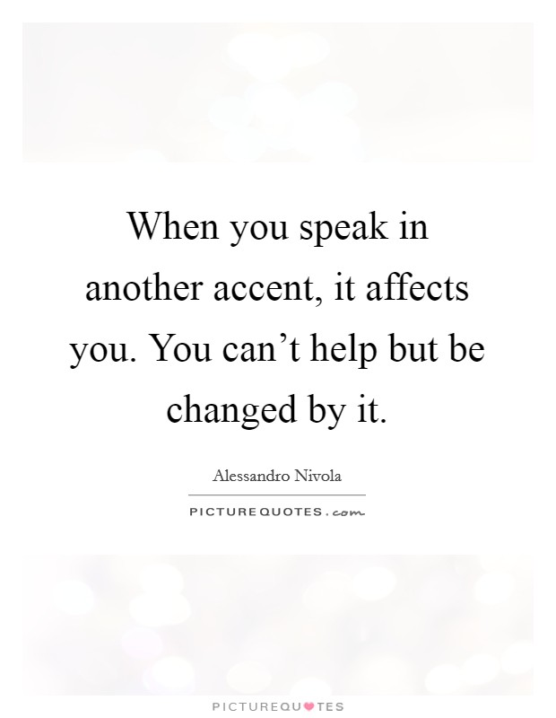 When you speak in another accent, it affects you. You can't help but be changed by it Picture Quote #1