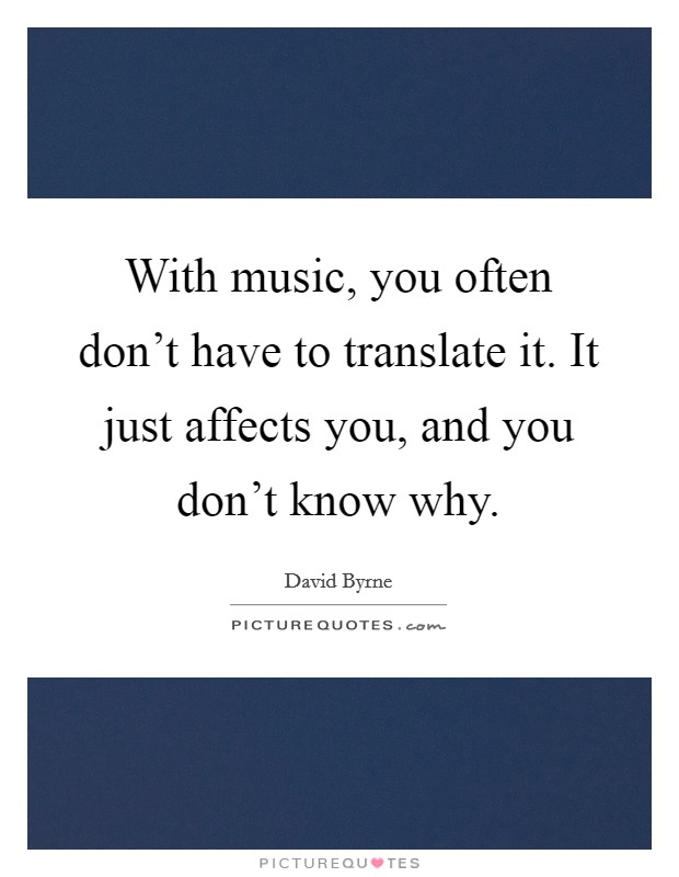 With music, you often don't have to translate it. It just affects you, and you don't know why Picture Quote #1
