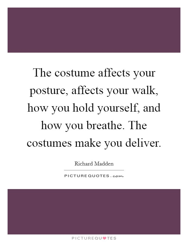 The costume affects your posture, affects your walk, how you hold yourself, and how you breathe. The costumes make you deliver Picture Quote #1