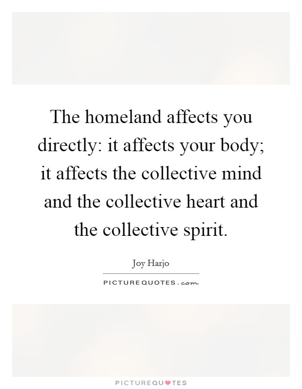 The homeland affects you directly: it affects your body; it affects the collective mind and the collective heart and the collective spirit. Picture Quote #1