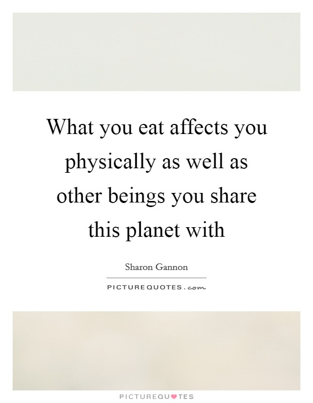 What you eat affects you physically as well as other beings you share this planet with Picture Quote #1