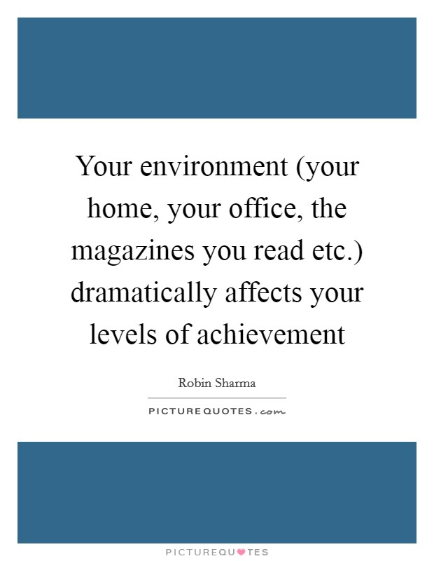 Your environment (your home, your office, the magazines you read etc.) dramatically affects your levels of achievement Picture Quote #1
