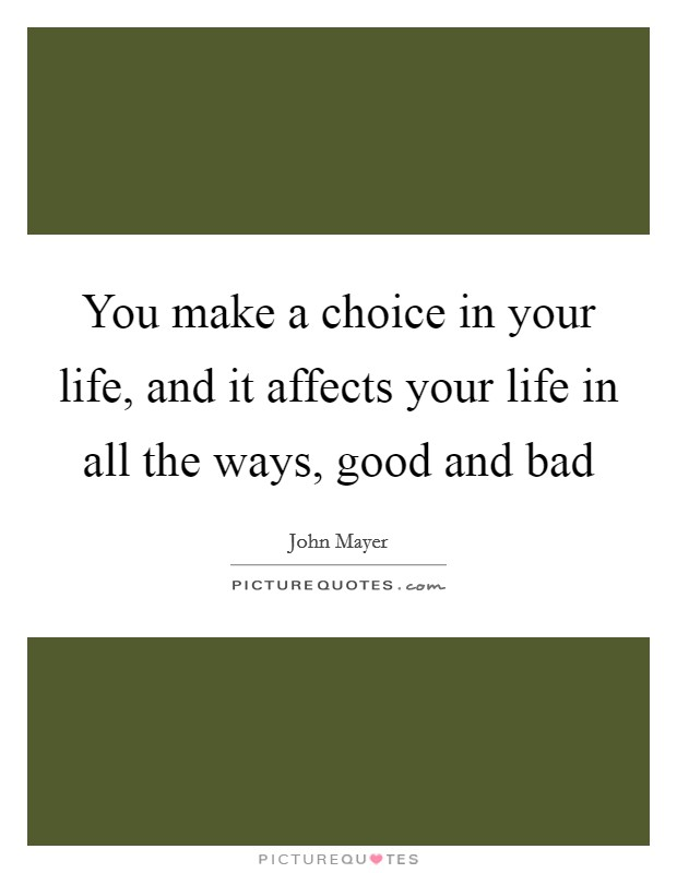 You make a choice in your life, and it affects your life in all the ways, good and bad Picture Quote #1