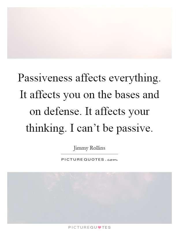 Passiveness affects everything. It affects you on the bases and on defense. It affects your thinking. I can't be passive Picture Quote #1