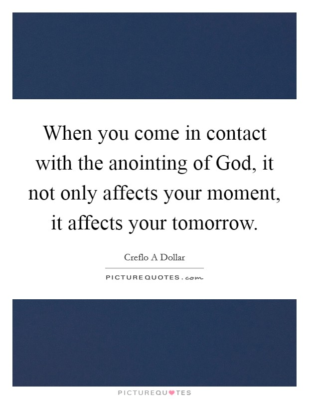 When you come in contact with the anointing of God, it not only affects your moment, it affects your tomorrow Picture Quote #1