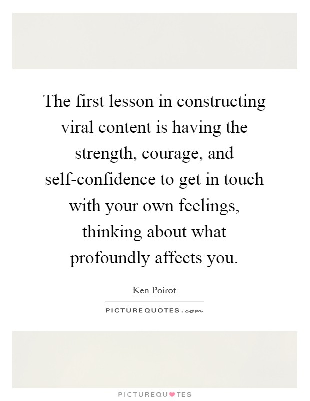 The first lesson in constructing viral content is having the strength, courage, and self-confidence to get in touch with your own feelings, thinking about what profoundly affects you Picture Quote #1