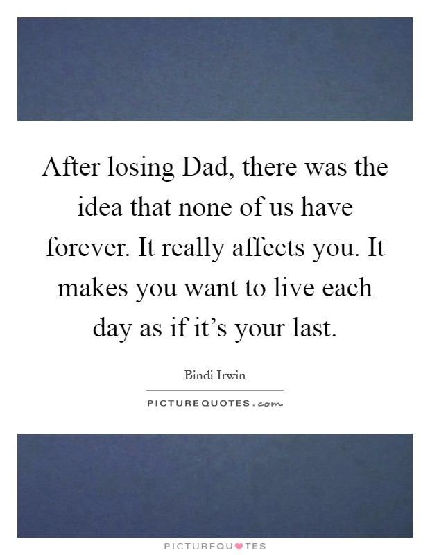 After losing Dad, there was the idea that none of us have forever. It really affects you. It makes you want to live each day as if it's your last Picture Quote #1
