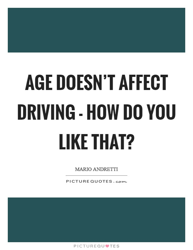 Age doesn't affect driving - how do you like that? Picture Quote #1