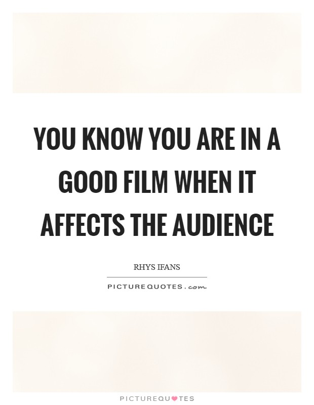 You know you are in a good film when it affects the audience Picture Quote #1