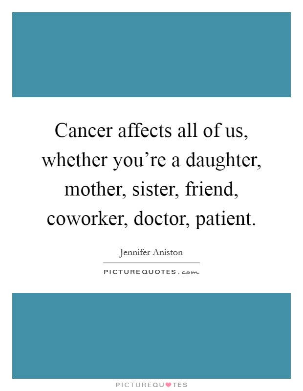 Cancer affects all of us, whether you're a daughter, mother, sister, friend, coworker, doctor, patient Picture Quote #1
