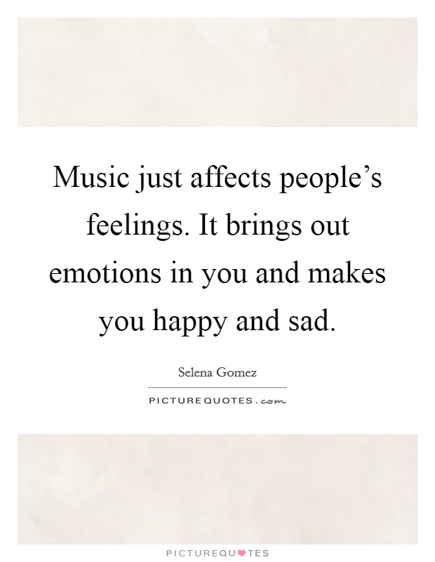 Music just affects people's feelings. It brings out emotions in you and makes you happy and sad Picture Quote #1