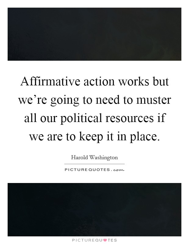 Affirmative action works but we're going to need to muster all our political resources if we are to keep it in place Picture Quote #1