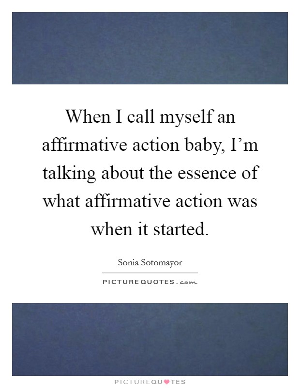 When I call myself an affirmative action baby, I'm talking about the essence of what affirmative action was when it started Picture Quote #1