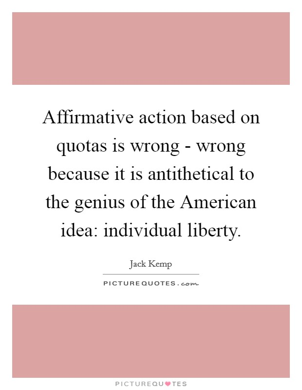 Affirmative action based on quotas is wrong - wrong because it is antithetical to the genius of the American idea: individual liberty Picture Quote #1