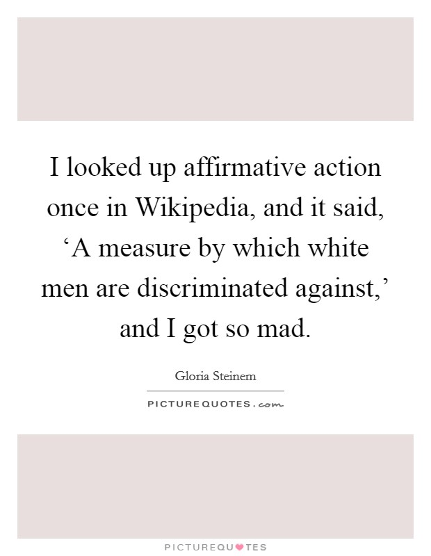 I looked up affirmative action once in Wikipedia, and it said, 'A measure by which white men are discriminated against,' and I got so mad Picture Quote #1