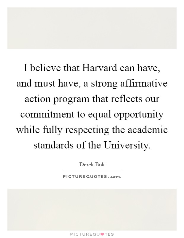 I believe that Harvard can have, and must have, a strong affirmative action program that reflects our commitment to equal opportunity while fully respecting the academic standards of the University Picture Quote #1