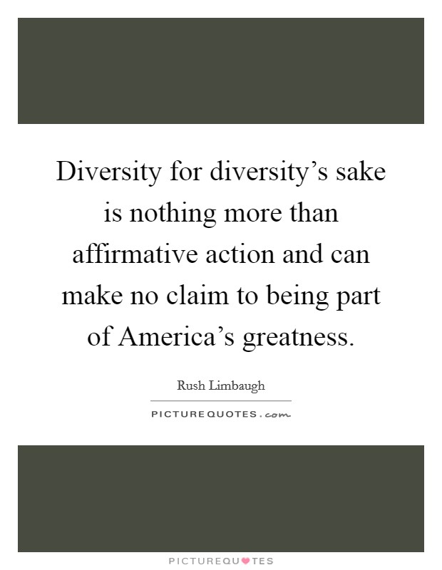 Diversity for diversity's sake is nothing more than affirmative action and can make no claim to being part of America's greatness Picture Quote #1