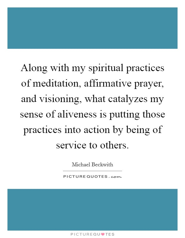 Along with my spiritual practices of meditation, affirmative prayer, and visioning, what catalyzes my sense of aliveness is putting those practices into action by being of service to others Picture Quote #1