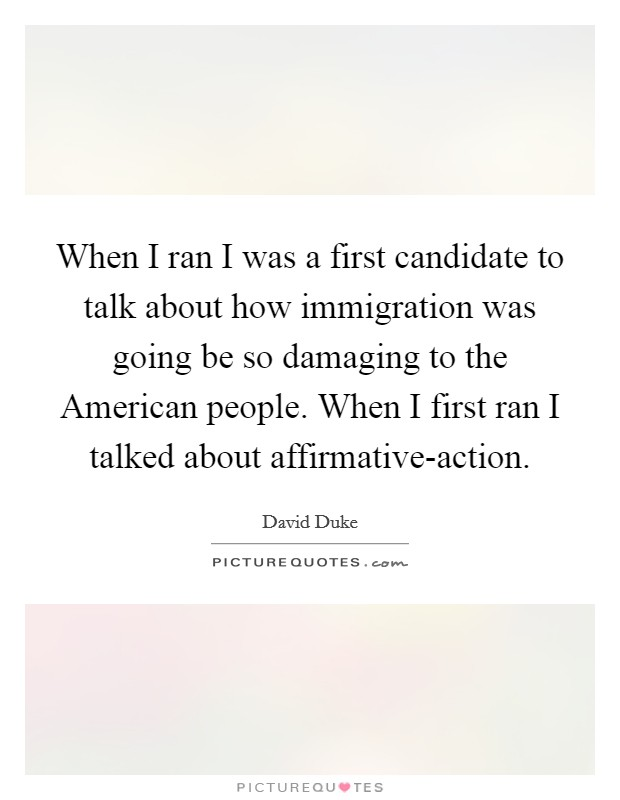 When I ran I was a first candidate to talk about how immigration was going be so damaging to the American people. When I first ran I talked about affirmative-action Picture Quote #1