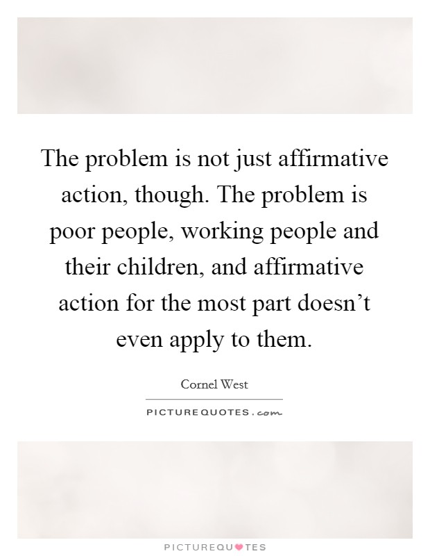 The problem is not just affirmative action, though. The problem is poor people, working people and their children, and affirmative action for the most part doesn't even apply to them Picture Quote #1